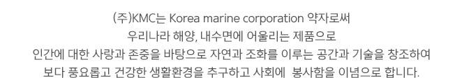 KMC는 Korea marine corporation 약자로써 우리나라 해양, 내수면에 어울리는 제품으로 인간에 대한 사랑과 존중을 바탕으로 자연과 조화를 이루는 공간과 기술을 창조하여 보다 풍요롭고 건강한 생활환경을 추구하고 사회에 봉사함을 이념으로 합니다.